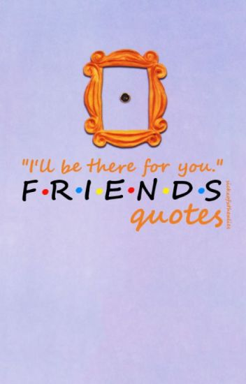 Ill Be There For You Friends Quotes Broken Wattpad