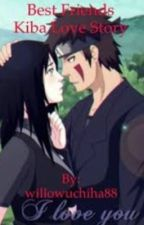 Best friends~kiba love story by willowuchiha88
