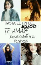 HASTA EL FIN DEL MUNDO te amare ( Camila cabello y tu ) by fanficsN