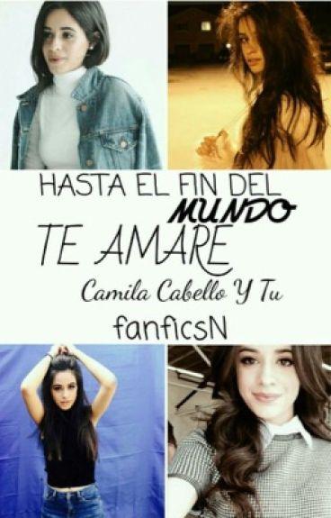 HASTA EL FIN DEL MUNDO te amare ( Camila cabello y tu )