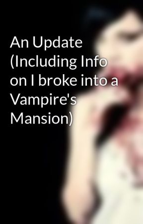 An Update (Including Info on I broke into a Vampire's Mansion) by AlicelookingOut