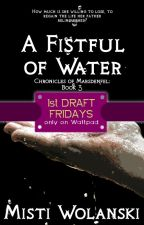 1st Draft Fridays - A Fistful of Water: Book #3, Chronicles of Marsdenfel by carradee