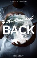 To The Moon and Back [A Doctor Who fanfiction] by refuse2pay4thewiffy