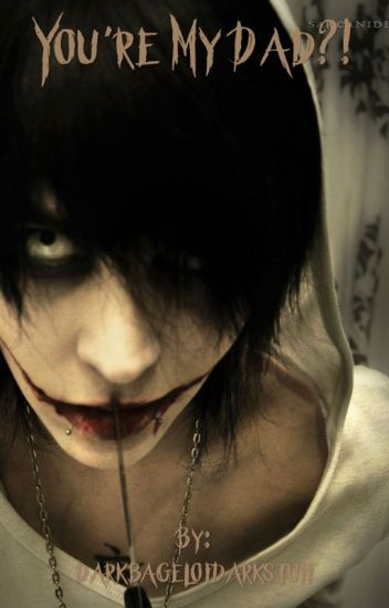 You're my dad? (Jeff the killer)