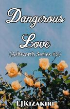 Dangerous Love (Ashworth Series #2) by Roxas_KingdomHearts