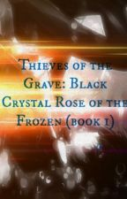 Thieves of the Grave:Black Crystal Rose of the Frozen (Book 1) by HalfMaskRebel24