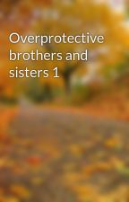 Overprotective brothers and sisters 1 by awiser22