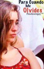 Para Cuando Me Olvides (Camren) by PaoJauregay