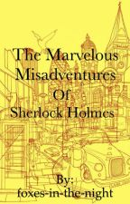 The Marvelous Misadventures of Sherlock Holmes by foxes-in-the-night