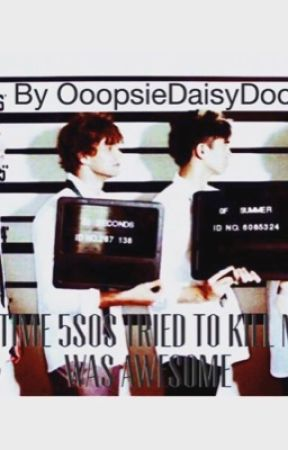 One Time 5SOS Tried To Kill Me; It Was Awesome by OoopsieDaisydoo