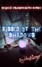 Kissed by the Shadows (Sequel to Different Story) by xMusicLoverx