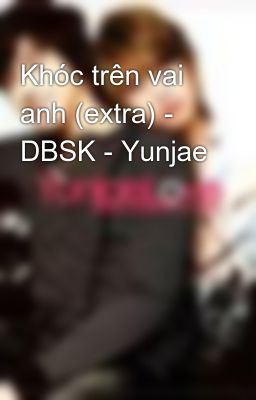 Khóc trên vai anh (extra) - DBSK - Yunjae