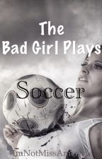 The Bad Girl Plays Soccer by ImNotMissAmerica