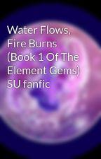 Water Flows, Fire Burns (Book 1 Of The Element Gems) SU fanfic by ILoveLapisLazuli