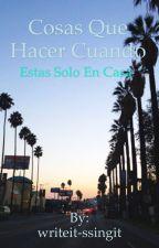 Cosas Que Hacer Cuando Estas Solo En Casa by writeit-ssingit