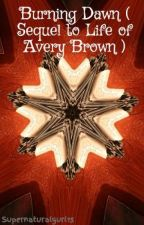 Burning Dawn ( Sequel to Life of Avery Brown ) by Supernaturalgurl15