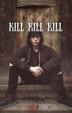 Kill Kill Kill | C.R by chairhandlerr