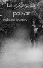 La Guerre du pouvoir, tome I: Troublantes révélations [TERMINÉ]  by margotondine