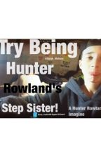 Try Being Hunter Rowland's step sister by sarahxxnichole