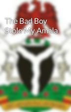 The Bad Boy Stole My Amala by naija_babes