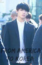 FROM AMERICA TO KOREA {BTS, Jungkook} - hiatus by jungkookmsl