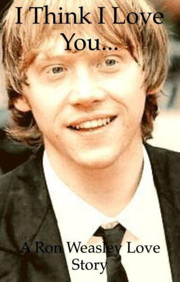 I Think I Love You...[Harry Potter fanfic-Ron Weasley love story] {Complete}