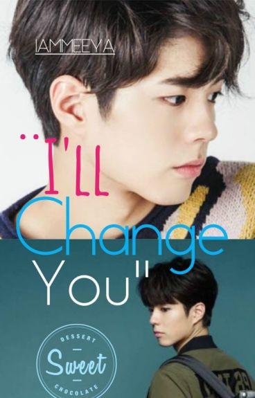 """""""I'll Change You"""" (A Park Bogum Fanfic)"""" - COMPLETED"""