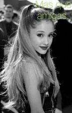 Mas que amigas (Ariana Grande y tu) 1° parte by sxxcxdxgirl
