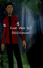 Evan Was {Is} (H2OVanoss) by Setinsanity