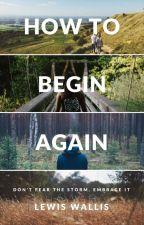 How To Begin Again by lewiswallis