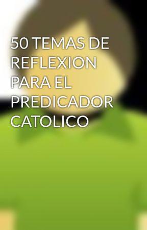 50 TEMAS DE REFLEXION PARA EL PREDICADOR CATOLICO by Maxsteell