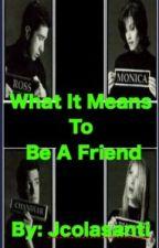 What It Means To Be A Friend . . . F.R.I.E.N.D.S Fanfic by friendstv