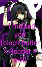 I missed you (black butler x Reader x new peeps) by shadow1dark2night
