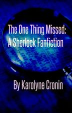 The One Thing Missed: A Sherlock Fanfiction by KarroTheKat