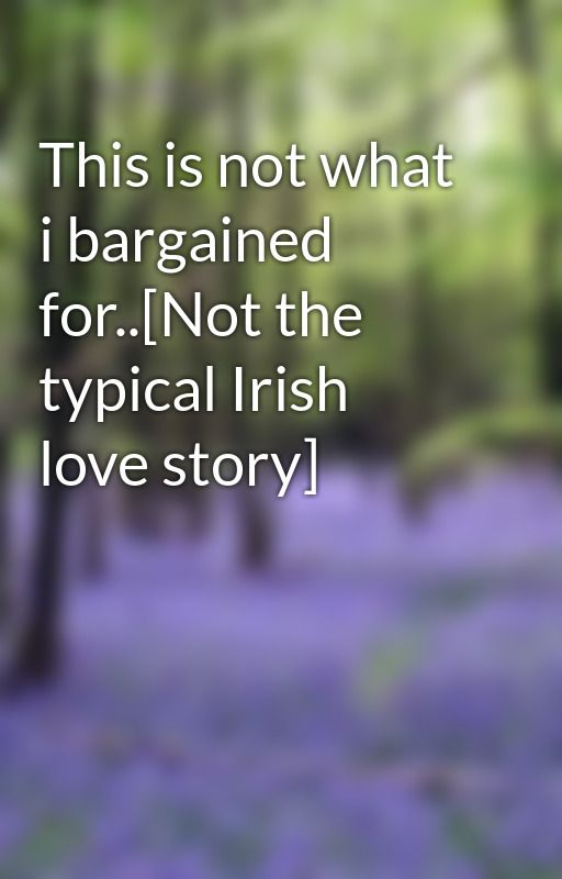 This is not what i bargained for..[Not the typical Irish love story] by xanxie