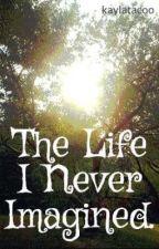 The Life I Never Imagined. by kaylatacoo