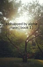 kidnapped by alpha  mate  [ book 1 ] by ilovepizza1999