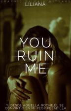 You ruin me.. by Liliana009