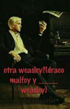 otra weasley? (draco malfoy y _____ weasley) by darlenpotter