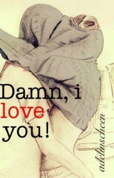 Damn, I love you!