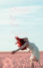 Chosen By The Alpha [CBTA Book 1] by xxFatherOfLukexx