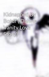 Kidnapped By Botdf ( Dahvie Vanity Love Story) by XBotdfx4everX
