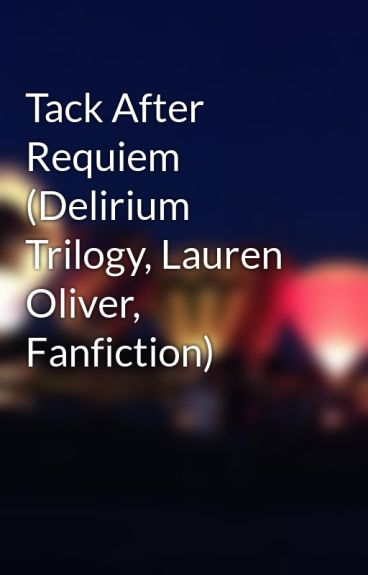 Tack After Requiem (Delirium Trilogy, Lauren Oliver, Fanfiction) by misadventures