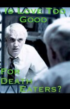 Is Love Too Good For Death Eaters? (Reader x Draco Malfoy fanfic) by SlytherinSerpentine
