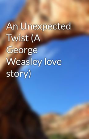 An Unexpected Twist (A George Weasley love story) by UniqueChic52
