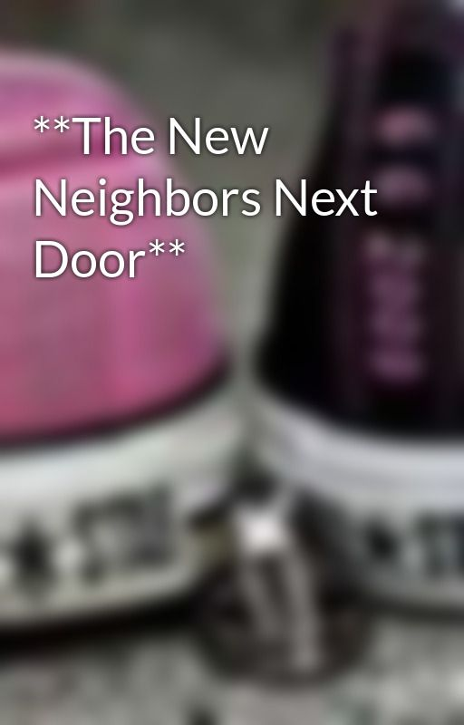 **The New Neighbors Next Door** by Jazzygurl0905