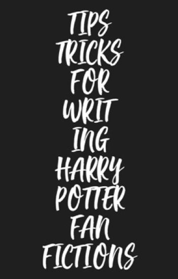 TIPS & TRICKS FOR WRITING HARRY POTTER FANFICTIONS