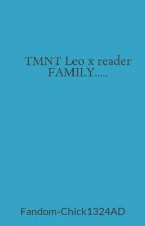 TMNT Leo x reader FAMILY      - LEMON FIRST LEMON DONT READ IF YOU