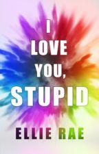 I Love You, Stupid by xLissyx