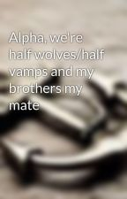 Alpha, we're half wolves/half vamps and my brothers my mate by emaboo4
